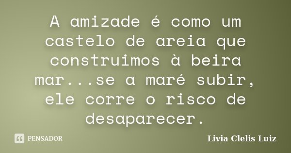 A amizade é como um castelo de areia que construimos à beira mar...se a maré subir, ele corre o risco de desaparecer.... Frase de Livia Clelis Luiz.