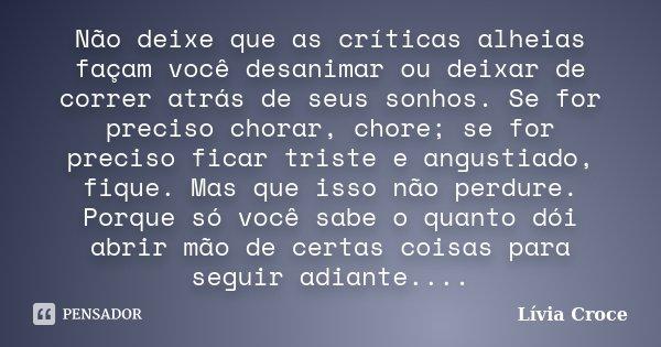 Não deixe que as críticas alheias façam você desanimar ou deixar de correr atrás de seus sonhos. Se for preciso chorar, chore; se for preciso ficar triste e ang... Frase de Lívia Croce.