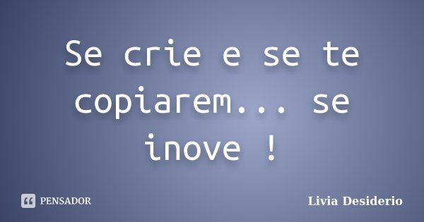 Se crie e se te copiarem... se inove !... Frase de Lívia Desidério.