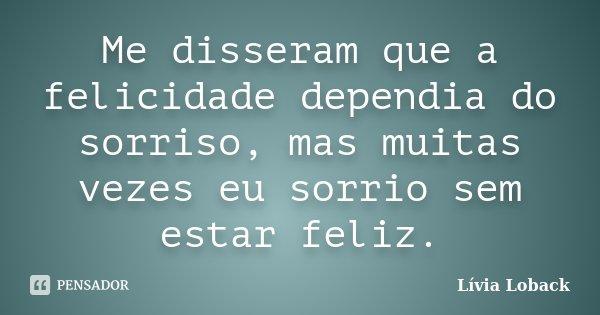 Me disseram que a felicidade dependia do sorriso, mas muitas vezes eu sorrio sem estar feliz.... Frase de Lívia Loback.
