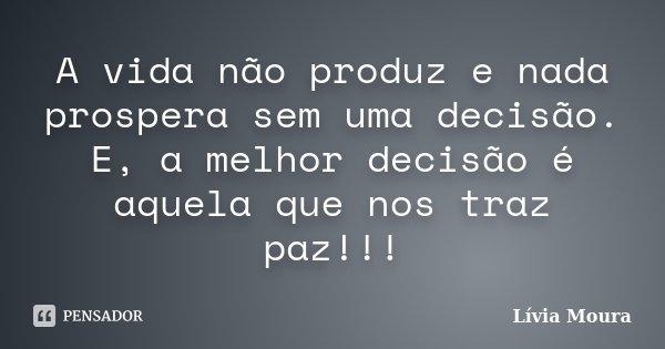 A vida não produz e nada prospera sem uma decisão. E, a melhor decisão é aquela que nos traz paz!!!... Frase de Lívia Moura.