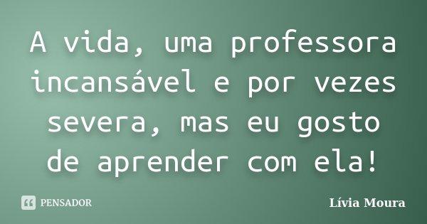 A vida, uma professora incansável e por vezes severa, mas eu gosto de aprender com ela!... Frase de Lívia Moura.