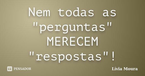 """Nem todas as """"perguntas"""" MERECEM """"respostas""""!... Frase de Lívia Moura."""