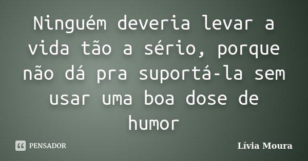 Ninguém deveria levar a vida tão a sério, porque não dá pra suportá-la sem usar uma boa dose de humor... Frase de Lívia Moura.