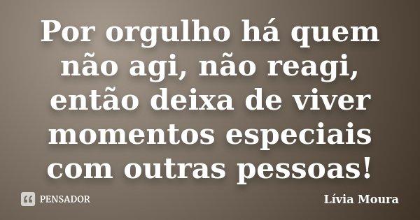 Por orgulho há quem não agi, não reagi, então deixa de viver momentos especiais com outras pessoas!... Frase de Lívia Moura.