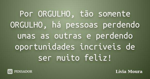 Por ORGULHO, tão somente ORGULHO, há pessoas perdendo umas as outras e perdendo oportunidades incríveis de ser muito feliz!... Frase de Lívia Moura.