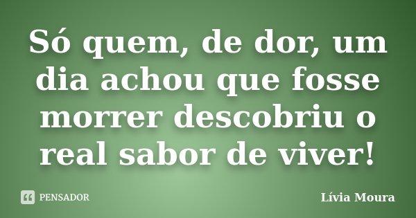 Só quem, de dor, um dia achou que fosse morrer descobriu o real sabor de viver!... Frase de Lívia Moura.