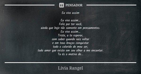 Eu vivo assim Eu vivo assim... Feliz por ter você, ainda que hoje tão somente em pensamentos. Eu vivo assim... Triste, a te esperar, sem saber quando vais volta... Frase de Lívia Rangel.