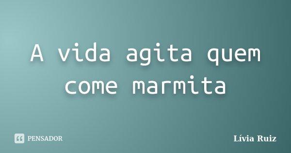 A vida agita quem come marmita... Frase de Lívia Ruiz.