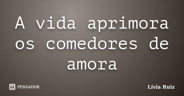 A vida aprimora os comedores de amora... Frase de Lívia Ruiz.