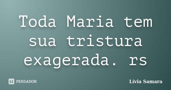 Toda Maria tem sua tristura exagerada. rs... Frase de Lívia Samara.
