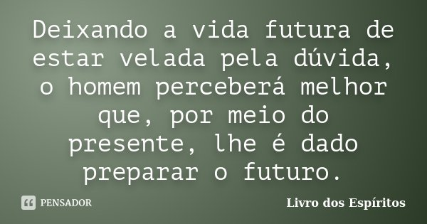 Deixando a vida futura de estar velada pela dúvida, o homem perceberá melhor que, por meio do presente, lhe é dado preparar o futuro.... Frase de Livro dos Espíritos.