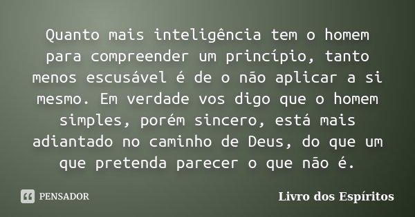Quanto mais inteligência tem o homem para compreender um princípio, tanto menos escusável é de o não aplicar a si mesmo. Em verdade vos digo que o homem simples... Frase de Livro dos Espíritos.