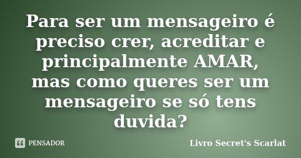 Para ser um mensageiro é preciso crer, acreditar e principalmente AMAR, mas como queres ser um mensageiro se só tens duvida?... Frase de Livro Secret's Scarlat.