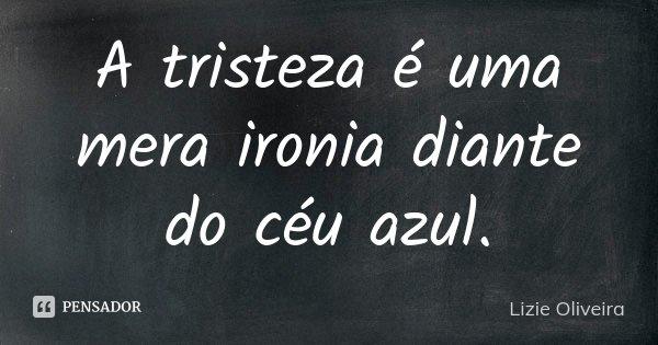 A tristeza é uma mera ironia diante do céu azul.... Frase de Lizie Oliveira.