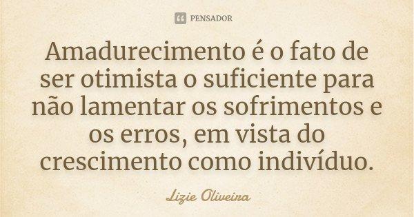 Amadurecimento é o fato de ser otimista o suficiente para não lamentar os sofrimentos e os erros, em vista do crescimento como indivíduo.... Frase de Lizie Oliveira.