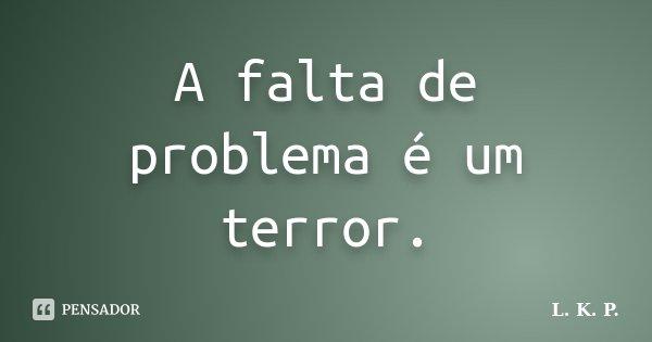 A falta de problema é um terror.... Frase de L. K. P..