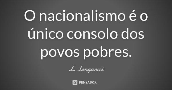 O nacionalismo é o único consolo dos povos pobres.... Frase de L. Longanesi.