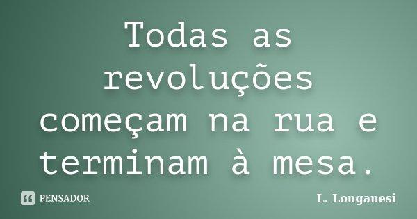 Todas as revoluções começam na rua e terminam à mesa.... Frase de L. Longanesi.