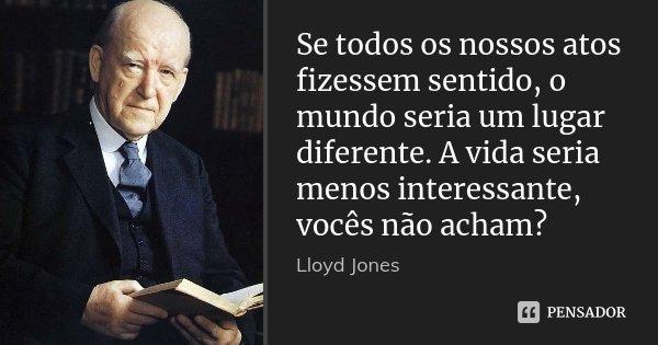Se todos os nossos atos fizessem sentido, o mundo seria um lugar diferente. A vida seria menos interessante, vocês não acham?... Frase de Lloyd Jones.