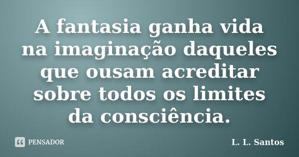 A fantasia ganha vida na imaginação daqueles que ousam acreditar sobre todos os limites da consciência.... Frase de L. L. Santos.