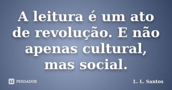 A leitura é um ato de revolução. E não apenas cultural, mas social.... Frase de L. L. Santos.