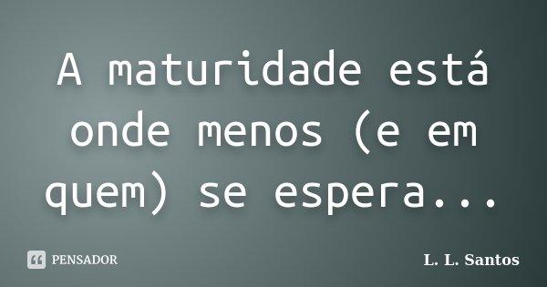 A maturidade está onde menos (e em quem) se espera...... Frase de L. L. Santos.