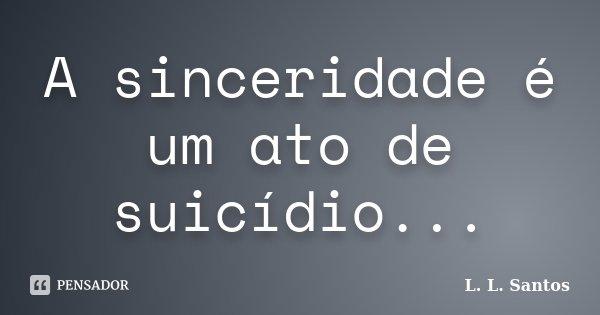 A sinceridade é um ato de suicídio...... Frase de L. L. Santos.