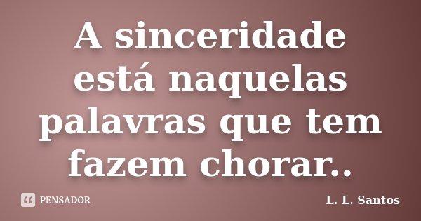 A sinceridade está naquelas palavras que tem fazem chorar..... Frase de L. L. Santos.
