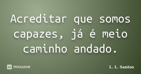 Acreditar que somos capazes, já é meio caminho andado.... Frase de L. L. Santos.
