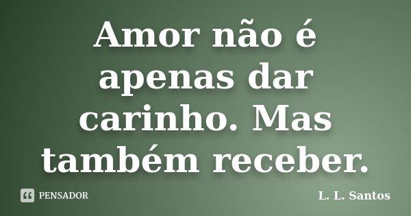 Amor não é apenas dar carinho. Mas também receber.... Frase de L. L. Santos.