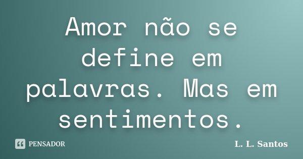 Amor não se define em palavras. Mas em sentimentos.... Frase de L. L. Santos.