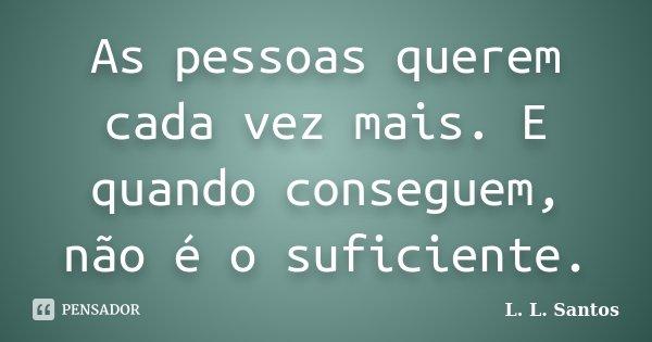 As pessoas querem cada vez mais. E quando conseguem, não é o suficiente.... Frase de L. L. Santos.