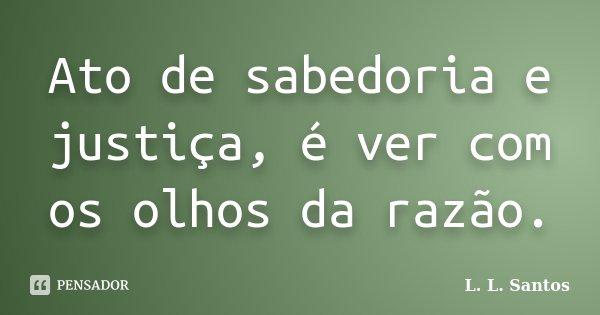 Ato de sabedoria e justiça, é ver com os olhos da razão.... Frase de L. L. Santos.