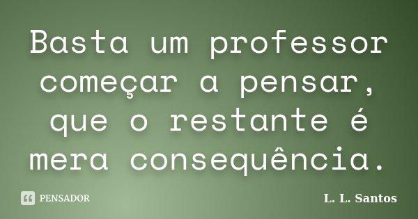 Basta um professor começar a pensar, que o restante é mera consequência.... Frase de L. L. Santos.