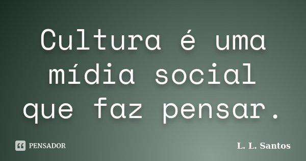 Cultura é uma mídia social que faz pensar.... Frase de L. L. Santos.