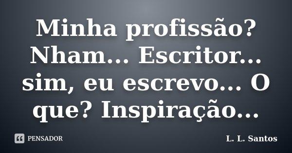 Minha profissão? Nham... Escritor... sim, eu escrevo... O que? Inspiração...... Frase de L. L. Santos.