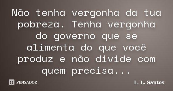 Não tenha vergonha da tua pobreza. Tenha vergonha do governo que se alimenta do que você produz e não divide com quem precisa...... Frase de L. L. Santos.