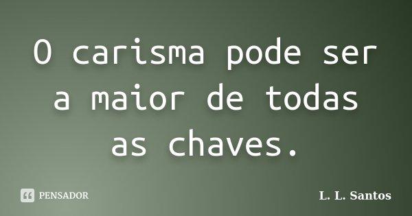 O carisma pode ser a maior de todas as chaves.... Frase de L. L. Santos.
