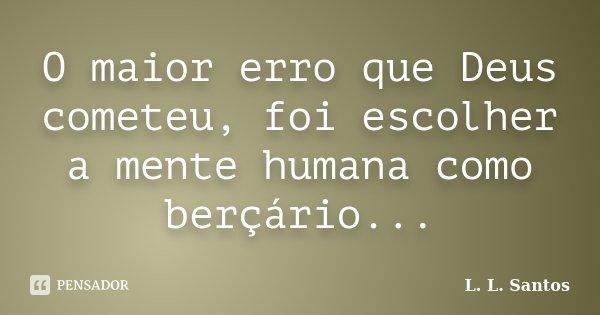 O maior erro que Deus cometeu, foi escolher a mente humana como berçário...... Frase de L. L. Santos.