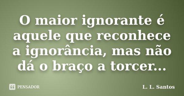 O maior ignorante é aquele que reconhece a ignorância, mas não dá o braço a torcer...... Frase de L. L. Santos.