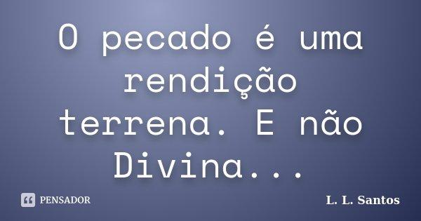 O pecado é uma rendição terrena. E não Divina...... Frase de L. L. Santos.