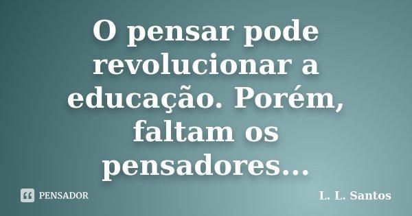 O pensar pode revolucionar a educação. Porém, faltam os pensadores...... Frase de L. L. Santos.