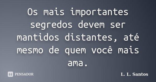 Os mais importantes segredos devem ser mantidos distantes, até mesmo de quem você mais ama.... Frase de L. L. Santos.