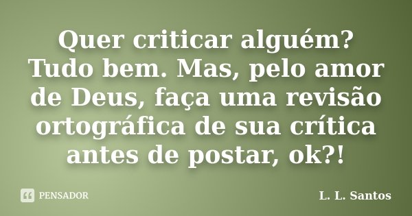 Quer criticar alguém? Tudo bem. Mas, pelo amor de Deus, faça uma revisão ortográfica de sua crítica antes de postar, ok?!... Frase de L. L. Santos.