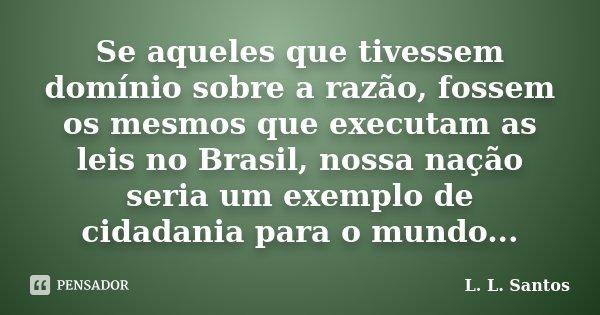 Se aqueles que tivessem domínio sobre a razão, fossem os mesmos que executam as leis no Brasil, nossa nação seria um exemplo de cidadania para o mundo...... Frase de L. L. Santos.