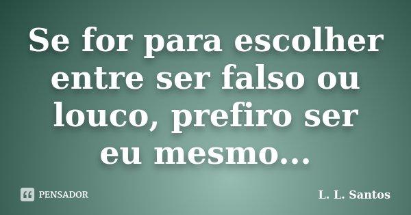 Se for para escolher entre ser falso ou louco, prefiro ser eu mesmo...... Frase de L. L. Santos.