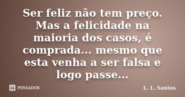 Ser feliz não tem preço. Mas a felicidade na maioria dos casos, é comprada... mesmo que esta venha a ser falsa e logo passe...... Frase de L. L. Santos.