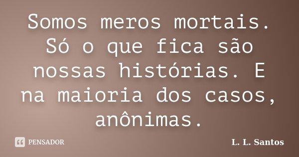 Somos meros mortais. Só o que fica são nossas histórias. E na maioria dos casos, anônimas.... Frase de L. L. Santos.
