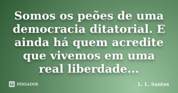 Somos os peões de uma democracia ditatorial. E ainda há quem acredite que vivemos em uma real liberdade...... Frase de L. L. Santos.
